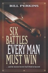 Six Battles Every Man Must Win . . . And the Ancient Secrets You'll Need to Succeed