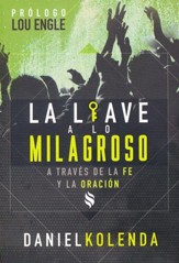 La Llave a lo Milagroso a Traves de la Fe y la Oracion  (Unlocking the Miraculous Through Faith & Prayer)