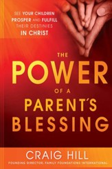 The Power of a Parent's Blessing: Seven critical times to ensure your children prosper and fulfill their destiny - eBook