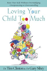 Loving Your Child Too Much: Raise Your Kids Without Overindulging, Overprotecting or Overcontrolling - eBook