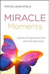 Miracle Moments: Secrets to Experiencing the Supernatural Power of the Holy Spirit Daily