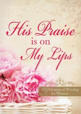His Praise Is on My Lips: A Celebration of Worship for Women - eBook