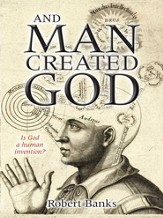 And Man Created God: Is God a Human Invention? - eBook