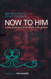 Now to Him: Putting Christ Back at the Centre of Our Worship - eBook