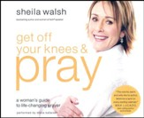 Get Off Your Knees and Pray: A Woman's Guide to Life-Changing Prayer - unabridged audio book on CD