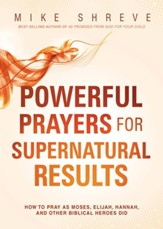 Powerful Prayers, Supernatural Results: How to Pray Like Moses, Elijah, Sarah, and Other Biblical Heroes