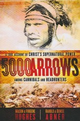 5000 Arrows: A True Account of Christ's Supernatural Power Among Cannibals and Headhunters