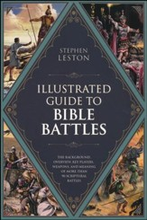 The Illustrated Guide to Bible Battles: The Background, Overview, Key Players, Weaponsand Meaning of More Than 90 Scriptural Battles