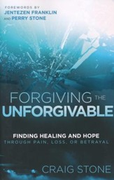 Forgiving the Unforgivable: Finding Healing and Hope  Through Pain, Loss or Betrayal