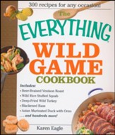 The Everything Wild Game Cookbook: From Fowl And Fish to Rabbit And Venison-300 Recipes for Home-cooked Meals