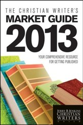 The Christian Writer's Market Guide - 2013: Your Comprehensive Resource for Getting Published