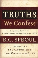 Truths We Confess: A Layman's Guide to the Westminster Confession of Faith, Volume 2 - Salvation and The Christian Life