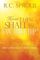 How Then Shall We Worship?: Biblical Principles to Guide Us Today - eBook