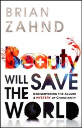 Beauty Will Save the World: Rediscovering the Allure and Power of the Cross