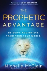 The Prophetic Advantage: Be God's Mouthpiece. Transform Your World