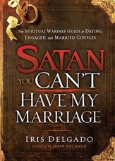 Satan, You Can't Have My Marriage: The Spiritual Warfare Guide for Dating, Engaged, and Married Couples