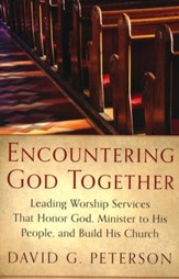 Encountering God Together: Leading Worship Services That Honor God, Minister to His People, and Build His Church