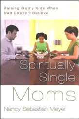 Spiritually Single Moms: Raising Godly Kids When Dad Doesn't Believe