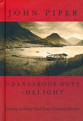 The Dangerous Duty of Delight Daring to Make God Your Greatest Desire