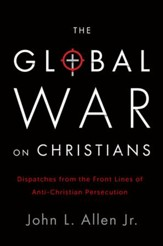 The Global War on Christians: Dispatches from the Frontline of Anti-Christian Persecution - eBook