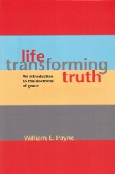Life-Transforming Truth: An Introduction To The Doctrines Of Grace