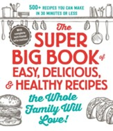 Super Big Book Of Easy, Delicious, And Healthy Recipes The Whole Family Will Lov
