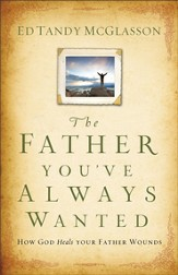 Father You've Always Wanted, The: How God Heals Your Father Wounds - eBook