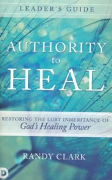 Authority to Heal Leader's Guide: Restoring the Lost Inheritance of God's Healing Power