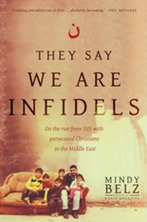 They Say We Are Infidels: On the Run from ISIS with Persecuted Christians in the Middle East [Hardcover]