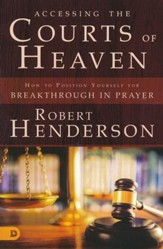 Accessing the Courts of Heaven: How to Position   Yourself for Breakthrough in Prayer