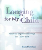 Longing for My Child: Reflections for Parents and Siblings After a Child's Death