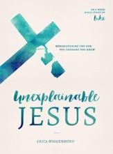 Unexplainable Jesus: Rediscovering the God You Thought You Knew