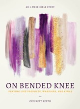 On Bended Knee: Praying Like Prophets, Warriors and Kings
