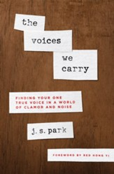 The Voices We Carry: Finding Your One, True Voice in a World of Clamor and Noise