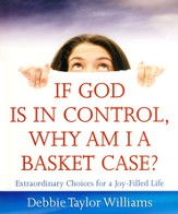 If God is in Control, Why Am I a Basket Case?: Extraordinary Choices for a Joy-Filled Life - eBook