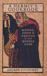 A Hermit's Cookbook: Monks, Food and Fasting in the Middle Ages. Andrew Jotischky
