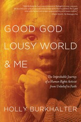 Good God, Lousy World & Me: The Improbable Journey of a Human Rights Activist from Unbelief to Faith