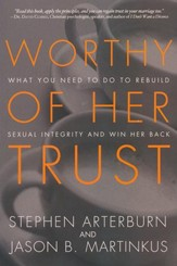 Worthy of Her Trust: What You Need to Do to Rebuild Sexual Integrity and Win Her Back