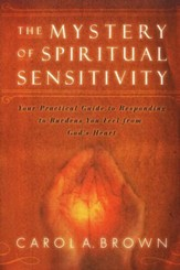 The Mystery of Spiritual Sensitivity: Your Practical Guide to Responding to Burdens You Feel From God's Heart