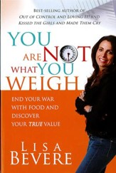 You Are Not What You Weigh: End your war with food and discover your true value - eBook