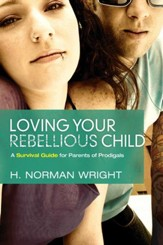 Loving Your Rebellious Child: A Survival Guide For Parents Of Prodigals - eBook