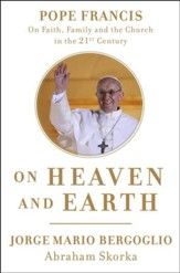 On Heaven and Earth: Pope Francis on Faith, Family, and the Church in the 21st Century