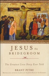 Jesus the Bridegroom: The Greatest Love Story Ever Told [Hardcover]