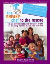 The Sneaky Chef to the Rescue: 101 All-New Recipes and Sneaky Tricks for Creating Healthy Meals Kids Will Love
