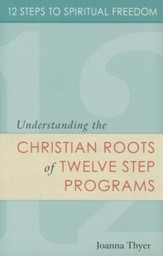 12 Steps to Spiritual Freedom: Understanding the Christian Roots of Twelve Step programs