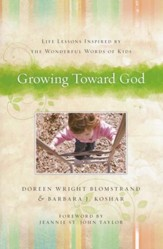 Growing Toward God: Life Lessons Inspired by The Wonderful Words of Kids