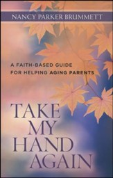 Take My Hand Again: A Faith-Based Guide for Helping Aging Parents