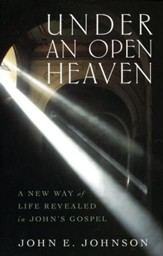 Under an Open Heaven: A New Way of Life Revealed in John's Gospel