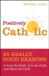 Positively Catholic: 25 Really Good Reasons to Love the Faith, Live the Faith, and Share the Faith