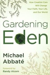 Gardening Eden: How Creation Care Will Change Your Faith, Your Life, and Our World